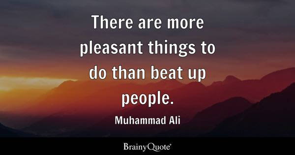 There are more pleasant things to do than beat up people. - Muhammad Ali