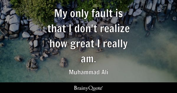 My only fault is that I don't realize how great I really am. - Muhammad Ali