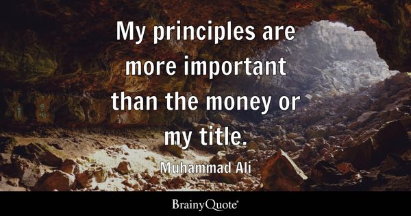 My principles are more important than the money or my title. - Muhammad Ali