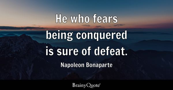 He who fears being conquered is sure of defeat. - Napoleon Bonaparte
