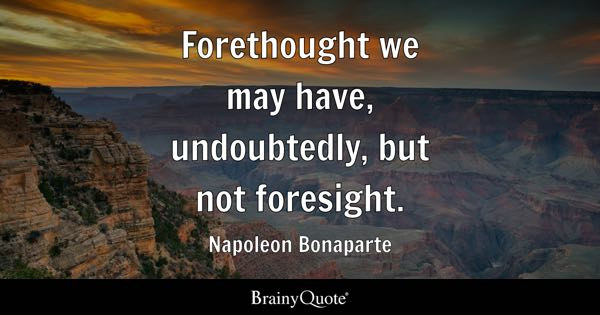 Forethought we may have, undoubtedly, but not foresight. - Napoleon Bonaparte