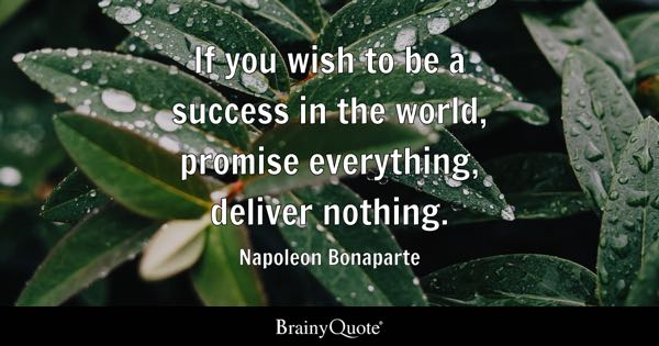 If you wish to be a success in the world, promise everything, deliver nothing. - Napoleon Bonaparte