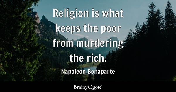Religion is what keeps the poor from murdering the rich. - Napoleon Bonaparte