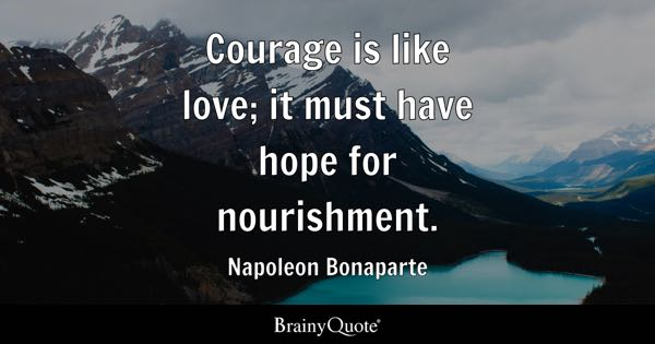 Courage is like love; it must have hope for nourishment. - Napoleon Bonaparte