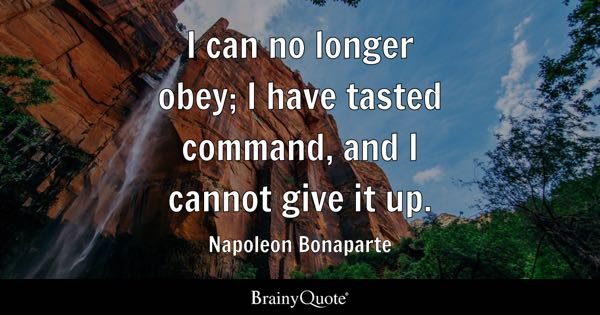 I can no longer obey; I have tasted command, and I cannot give it up. - Napoleon Bonaparte