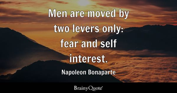 two levers moving men one fear interest Fear, interest, men, moved, only, self, two quotes to explore you gain strength, courage, and confidence by every experience in which you really stop to look fear in the face.