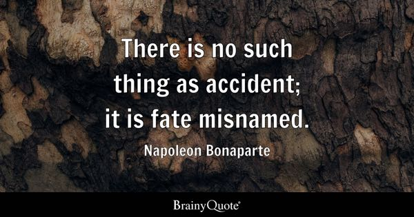 There is no such thing as accident; it is fate misnamed. - Napoleon Bonaparte