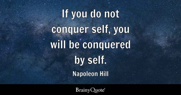If you do not conquer self, you will be conquered by self. - Napoleon Hill