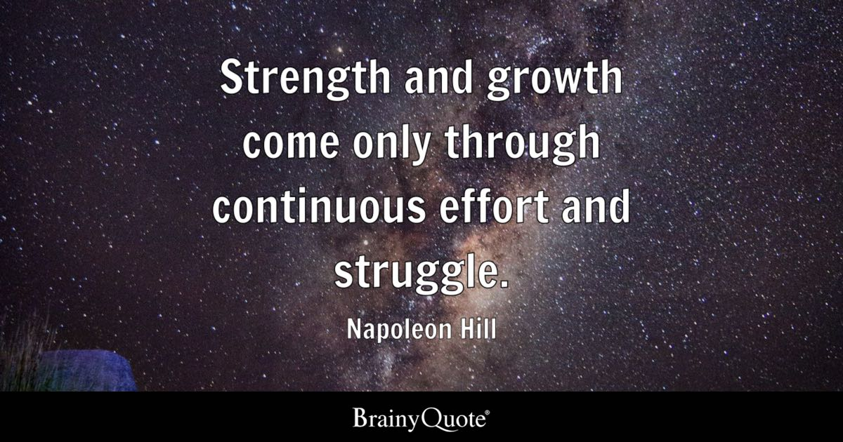 Strength and growth come only through continuous effort and struggle. - Napoleon Hill