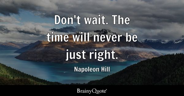 Don't wait. The time will never be just right. - Napoleon Hill