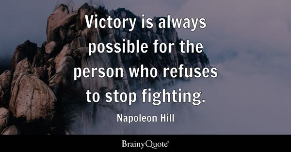 Victory is always possible for the person who refuses to stop fighting. - Napoleon Hill
