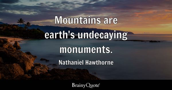 Mountains are earth's undecaying monuments. - Nathaniel Hawthorne