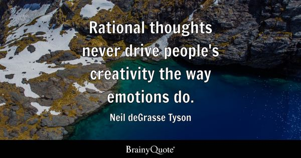 Rational thoughts never drive people's creativity the way emotions do. - Neil deGrasse Tyson