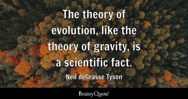 The theory of evolution, like the theory of gravity, is a scientific fact. - Neil deGrasse Tyson