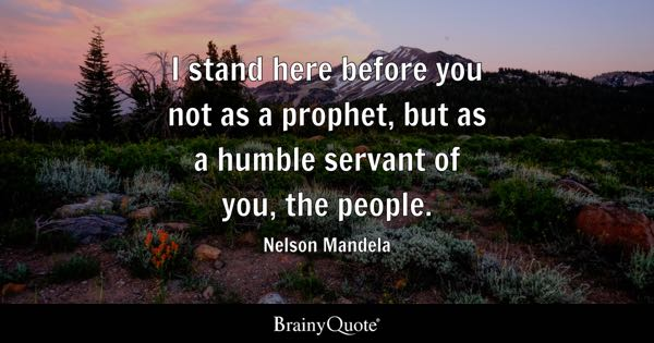 I stand here before you not as a prophet, but as a humble servant of you, the people. - Nelson Mandela