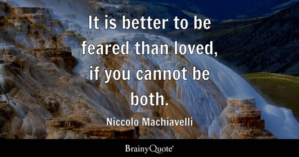It is better to be feared than loved, if you cannot be both. - Niccolo Machiavelli