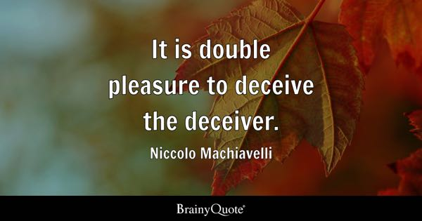 It is double pleasure to deceive the deceiver. - Niccolo Machiavelli