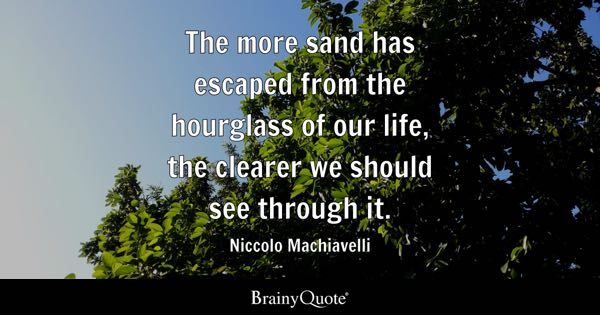 The more sand has escaped from the hourglass of our life, the clearer we should see through it. - Niccolo Machiavelli