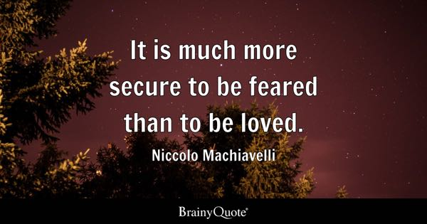 It is much more secure to be feared than to be loved. - Niccolo Machiavelli
