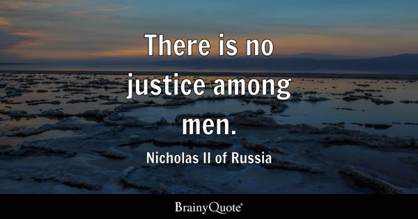 There is no justice among men. - Nicholas II of Russia