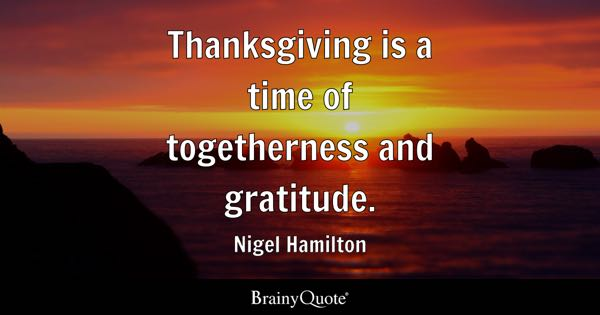 Thanksgiving is a time of togetherness and gratitude. - Nigel Hamilton