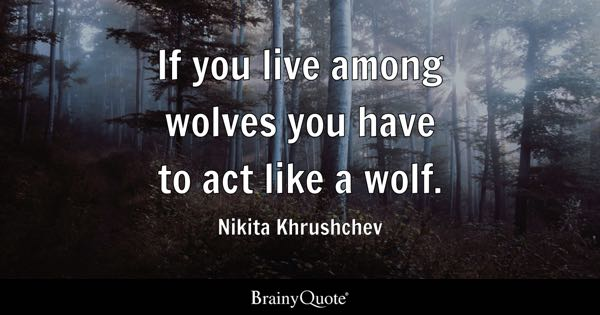 If you live among wolves you have to act like a wolf. - Nikita Khrushchev