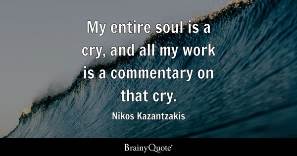 My entire soul is a cry, and all my work is a commentary on that cry. - Nikos Kazantzakis