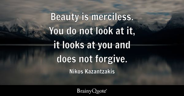 Beauty is merciless. You do not look at it, it looks at you and does not forgive. - Nikos Kazantzakis