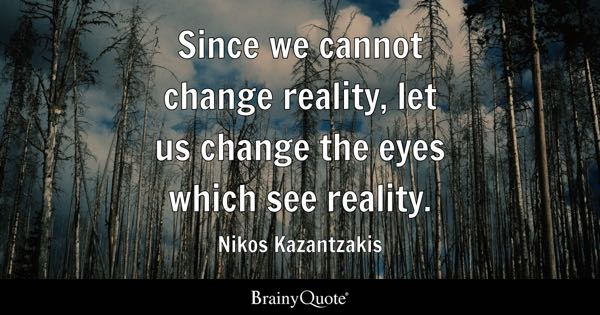 Since we cannot change reality, let us change the eyes which see reality. - Nikos Kazantzakis
