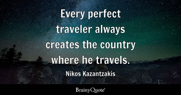 Every perfect traveler always creates the country where he travels. - Nikos Kazantzakis