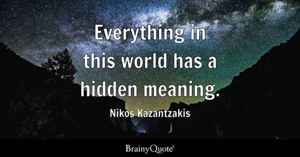 Everything in this world has a hidden meaning. - Nikos Kazantzakis