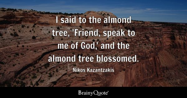 I said to the almond tree, 'Friend, speak to me of God,' and the almond tree blossomed. - Nikos Kazantzakis