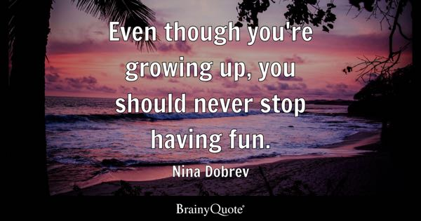 Even though you're growing up, you should never stop having fun. - Nina Dobrev
