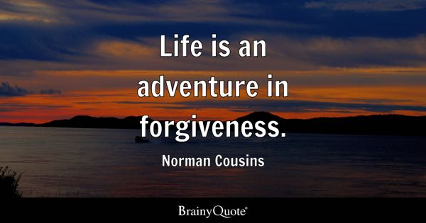Life is an adventure in forgiveness. - Norman Cousins