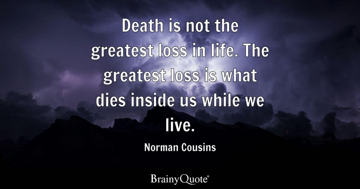 Good Death Is Not The Greatest Loss In Life. The Greatest Loss Is What Dies  Inside