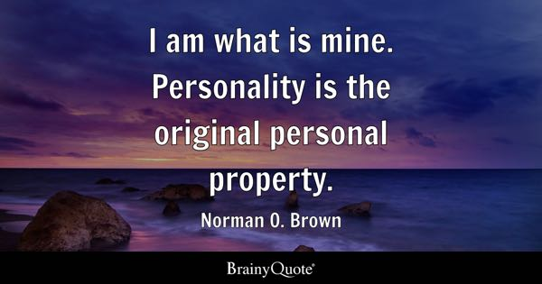 I am what is mine. Personality is the original personal property. - Norman O. Brown