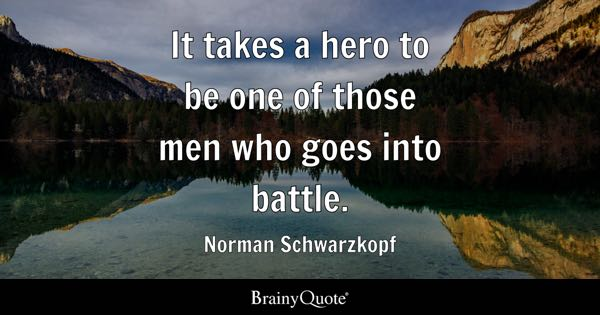 It takes a hero to be one of those men who goes into battle. - Norman Schwarzkopf