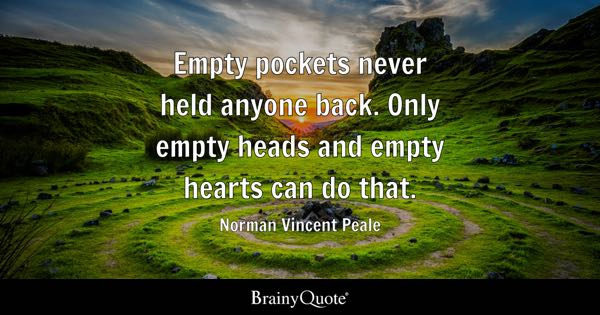 Empty pockets never held anyone back. Only empty heads and empty hearts can do that. - Norman Vincent Peale