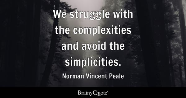 We struggle with the complexities and avoid the simplicities. - Norman Vincent Peale