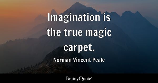 Imagination is the true magic carpet. - Norman Vincent Peale