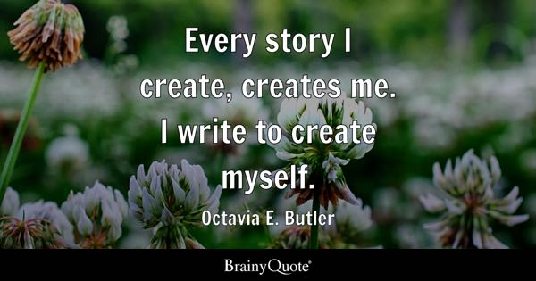 Every story I create, creates me. I write to create myself. - Octavia E. Butler