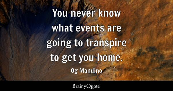 You never know what events are going to transpire to get you home. - Og Mandino