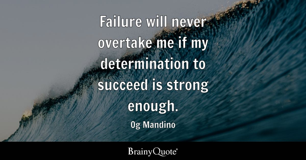 Failure Will Never Overtake Me If My Determination To Succeed Is Strong  Enough.   Og