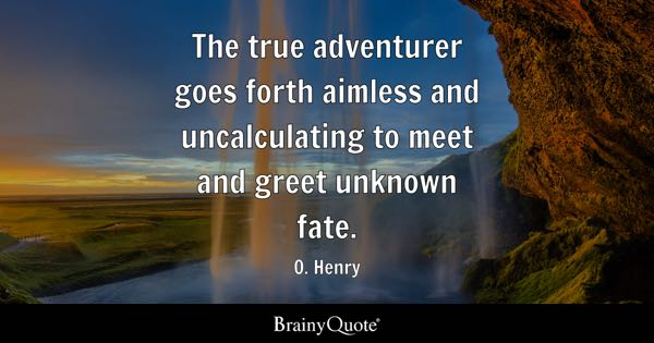 The true adventurer goes forth aimless and uncalculating to meet and greet unknown fate. - O. Henry