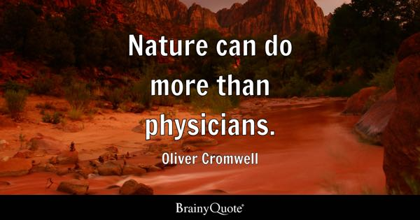 Nature can do more than physicians. - Oliver Cromwell