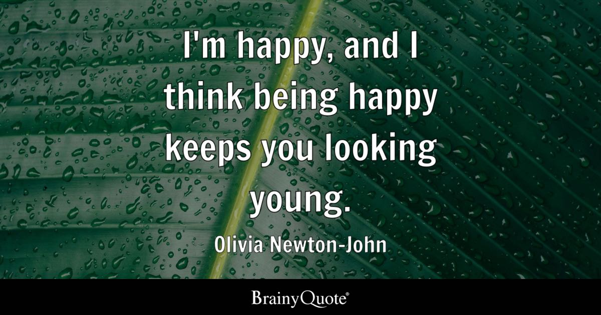 I'm Happy And I Think Being Happy Keeps You Looking Young Olivia Fascinating Quotes On Being Happy