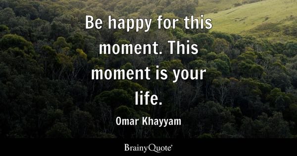Image of: Joy Be Happy For This Moment This Moment Is Your Life Omar Khayyam Brainy Quote Happiness Quotes Brainyquote