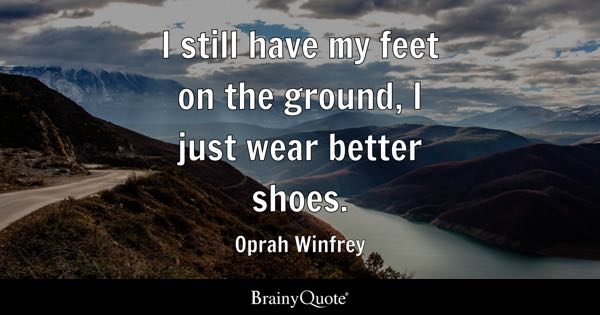 I still have my feet on the ground, I just wear better shoes. - Oprah Winfrey