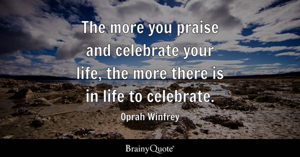 The more you praise and celebrate your life, the more there is in life to celebrate. - Oprah Winfrey