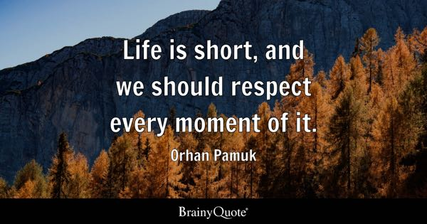 Life is short, and we should respect every moment of it. - Orhan Pamuk